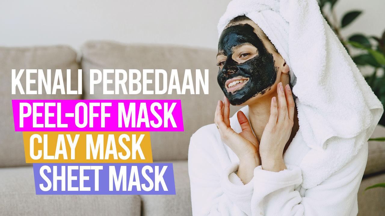 Kenali Perbedaan Peel-Off Mask, Clay Mask, dan Sheet Mask