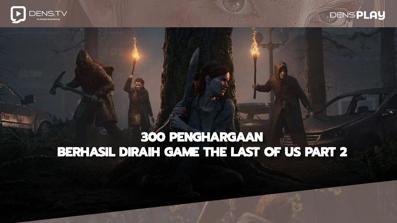 300 Penghargaan Berhasil Diraih Game The Last of Us Part 2