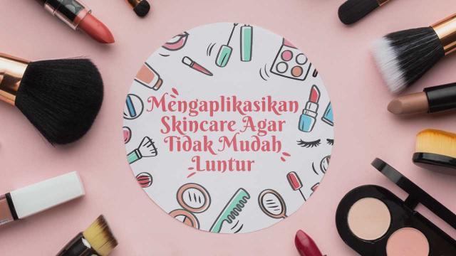 Mengaplikasikan Skincare Agar Make-Up Tidak Mudah Luntur